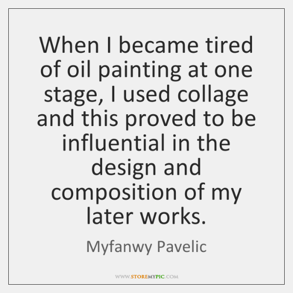 When I became tired of oil painting at one stage, I used ...