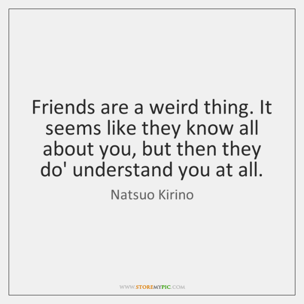 Friends are a weird thing. It seems like they know all about ...
