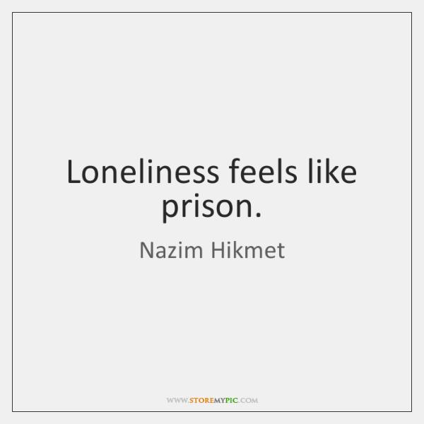 Loneliness feels like prison.