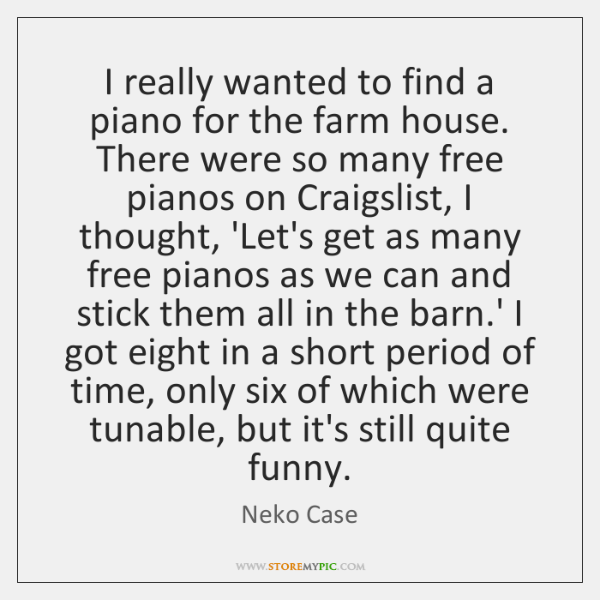 I really wanted to find a piano for the farm house. There ...