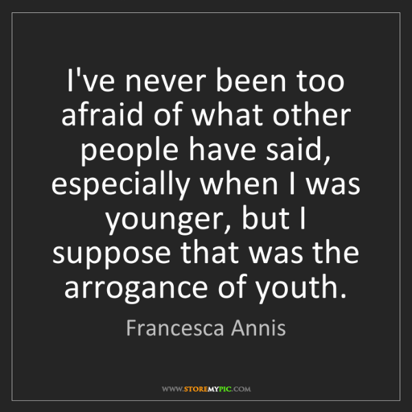 Francesca Annis: I've never been too afraid of what other people have...
