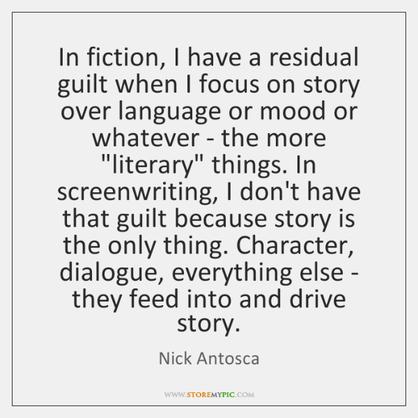 In fiction, I have a residual guilt when I focus on story ...