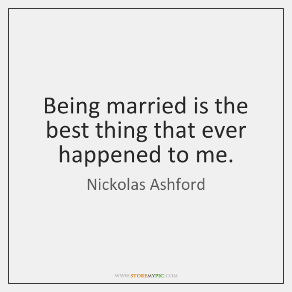 Being married is the best thing that ever happened to me.