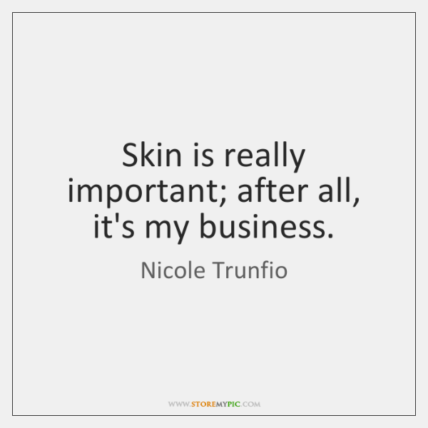 Skin is really important; after all, it's my business.