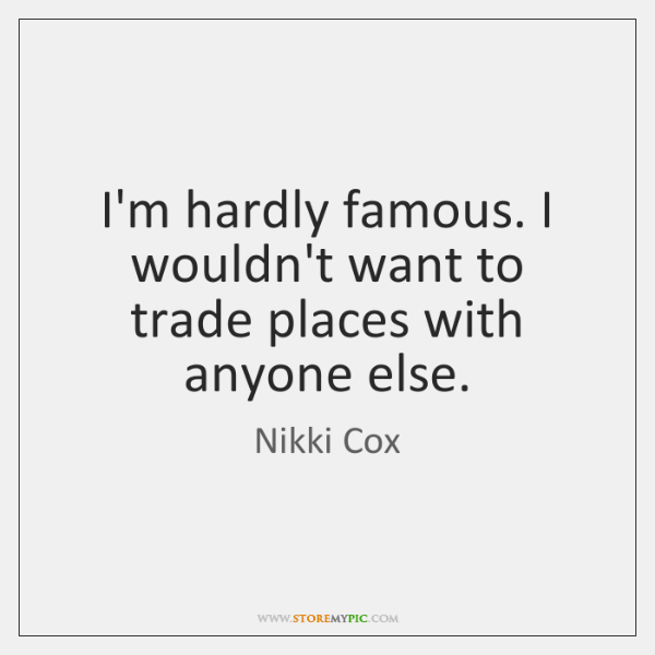 I'm hardly famous. I wouldn't want to trade places with anyone else.