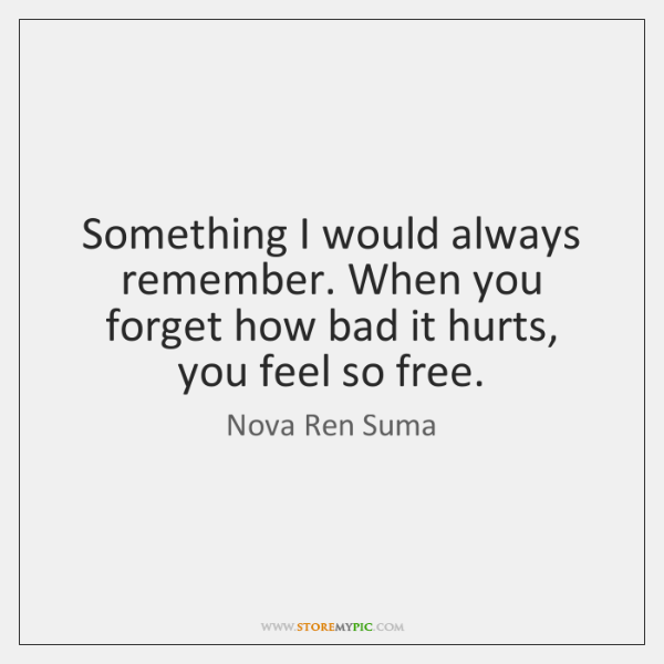 Something I would always remember. When you forget how bad it hurts, ...