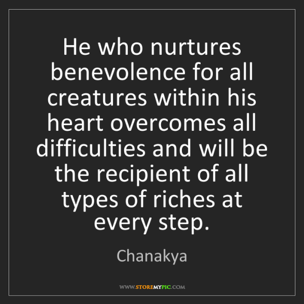 Chanakya: He who nurtures benevolence for all creatures within...