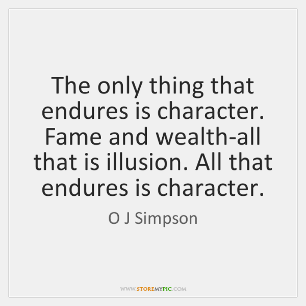 The only thing that endures is character. Fame and wealth-all that is ...