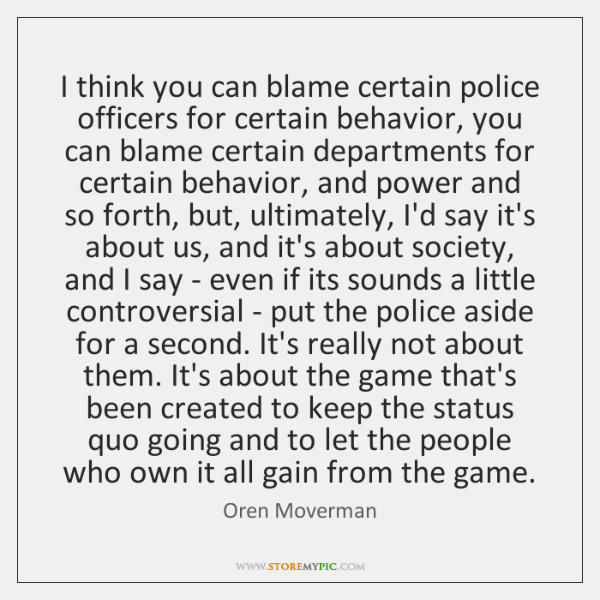 I think you can blame certain police officers for certain behavior, you ...