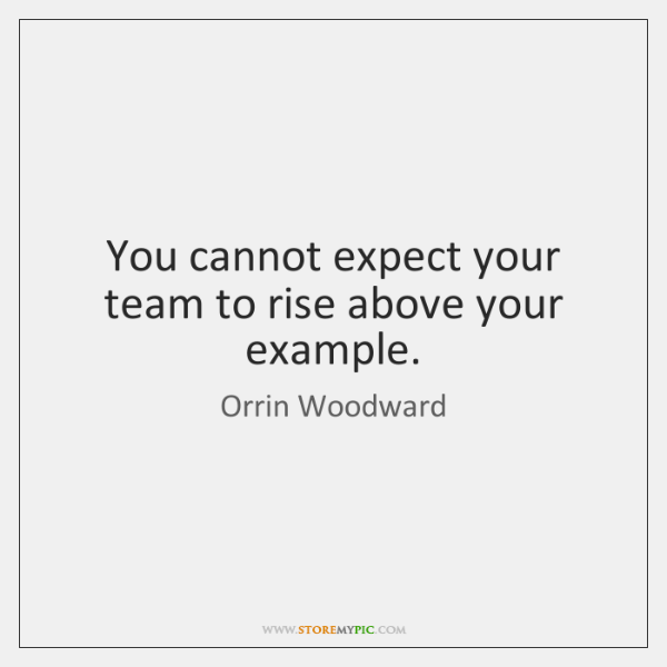 You cannot expect your team to rise above your example.