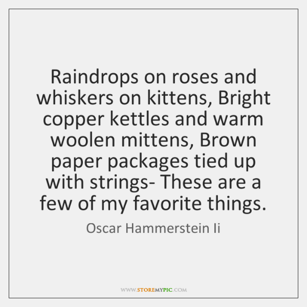 Raindrops on roses and whiskers on kittens, Bright copper kettles and warm ...