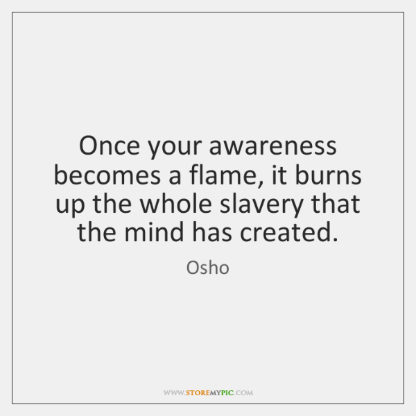 Once your awareness becomes a flame, it burns up the whole slavery ...