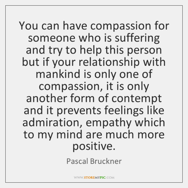 You can have compassion for someone who is suffering and try to ...