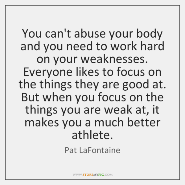 You can't abuse your body and you need to work hard on ...