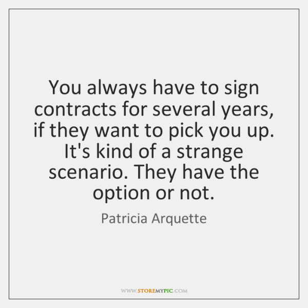 You always have to sign contracts for several years, if they want ...
