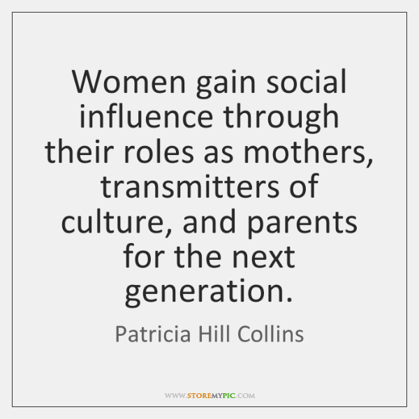 Women gain social influence through their roles as mothers, transmitters of culture, ...