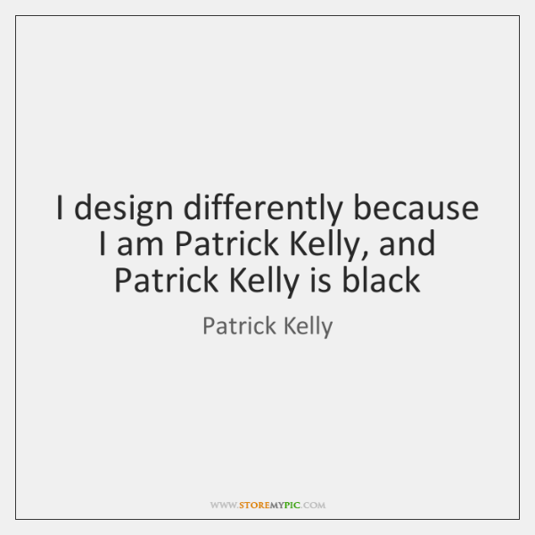 I design differently because I am Patrick Kelly, and Patrick Kelly is ...