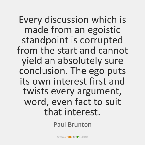 Every discussion which is made from an egoistic standpoint is corrupted from ...