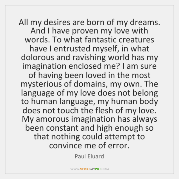 All my desires are born of my dreams. And I have proven ...