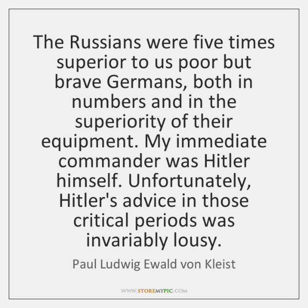 The Russians were five times superior to us poor but brave Germans, ...
