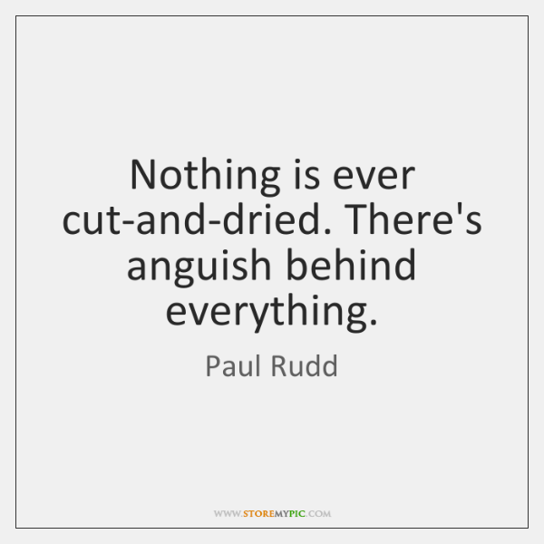Nothing is ever cut-and-dried. There's anguish behind everything.