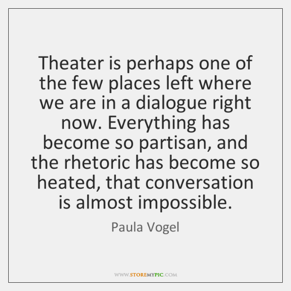 Theater is perhaps one of the few places left where we are ...