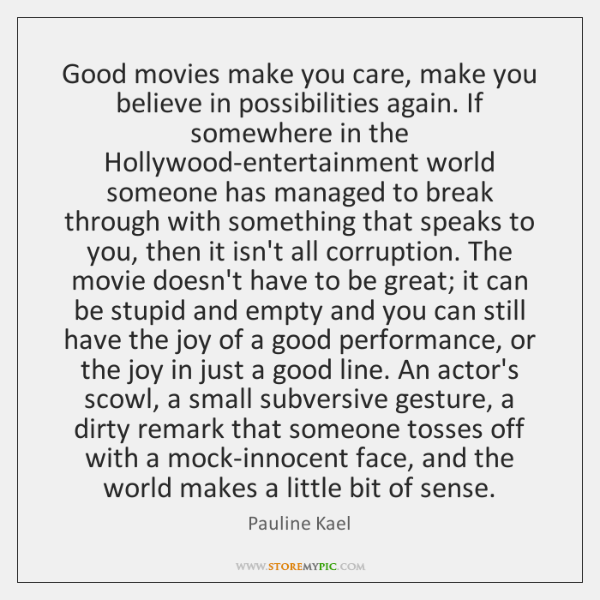 Good movies make you care, make you believe in possibilities again. If ...