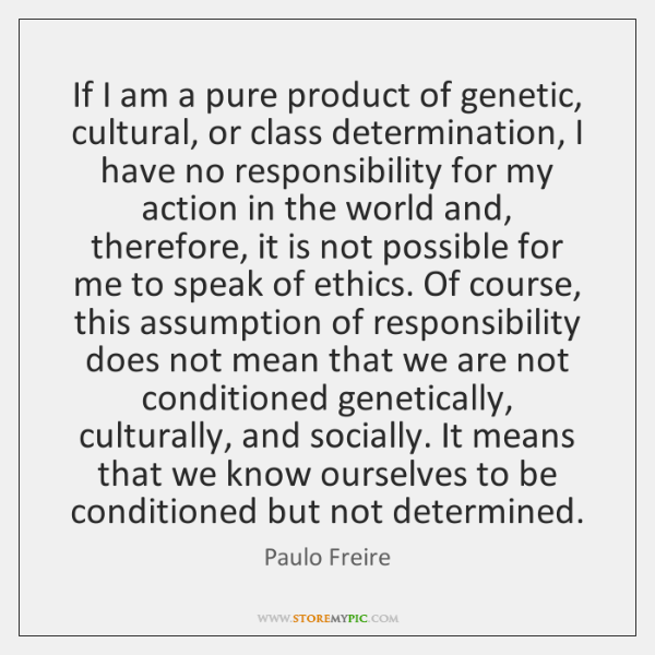 If I am a pure product of genetic, cultural, or class determination, ...