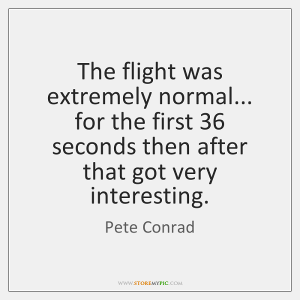 The flight was extremely normal... for the first 36 seconds then after that ...