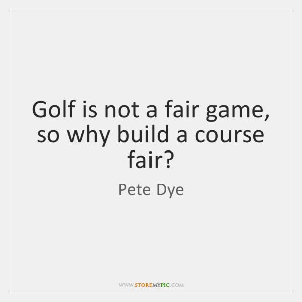Golf is not a fair game, so why build a course fair?