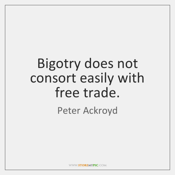 Bigotry does not consort easily with free trade.