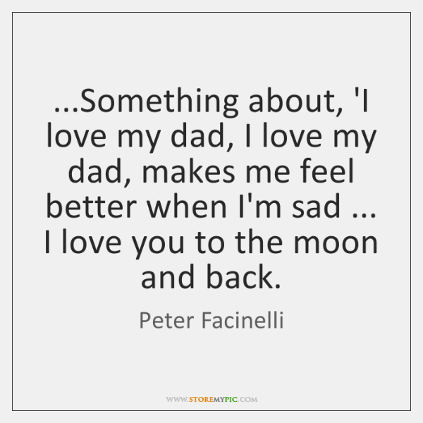 ...Something about, 'I love my dad, I love my dad, makes me ...