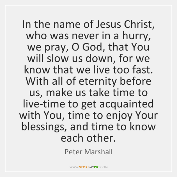 In the name of Jesus Christ, who was never in a hurry, ...