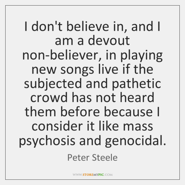 I don't believe in, and I am a devout non-believer, in playing ...