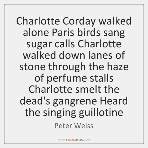 Charlotte Corday walked alone Paris birds sang sugar calls Charlotte walked down ...