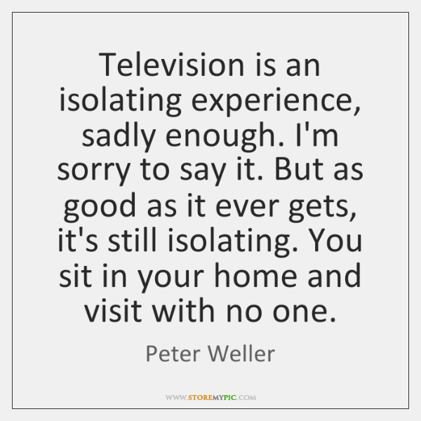 Television is an isolating experience, sadly enough. I'm sorry to say it. ...