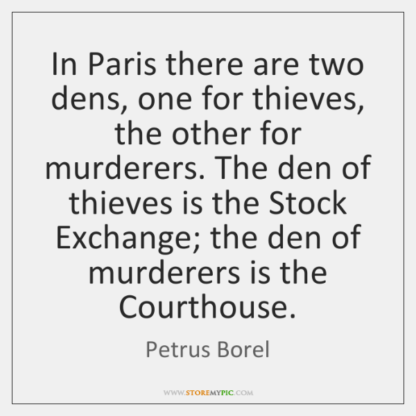 In Paris there are two dens, one for thieves, the other for ...