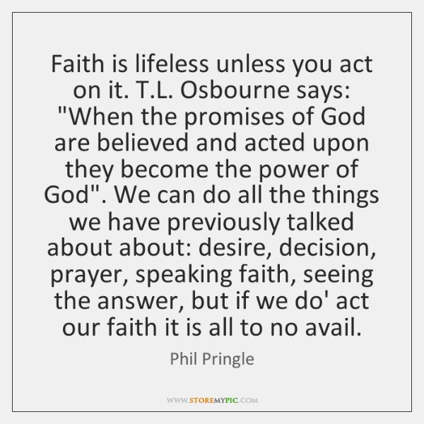 Faith is lifeless unless you act on it. T.L. Osbourne says: