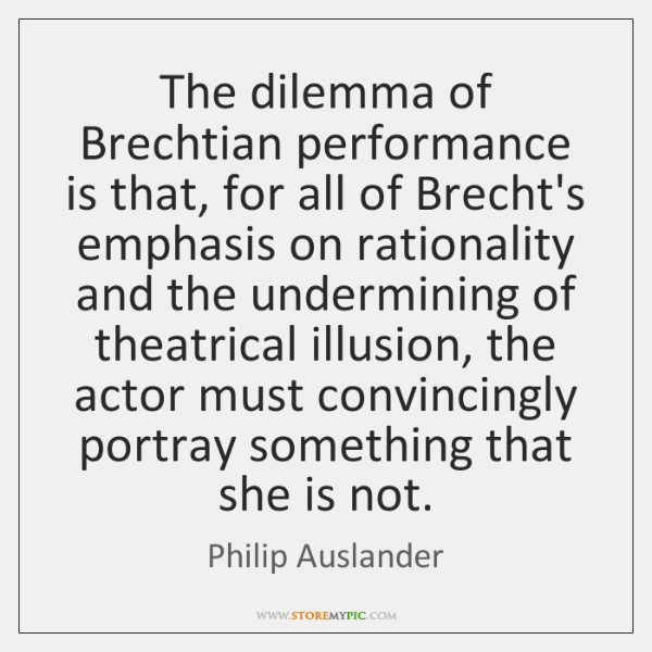 The dilemma of Brechtian performance is that, for all of Brecht's emphasis ...