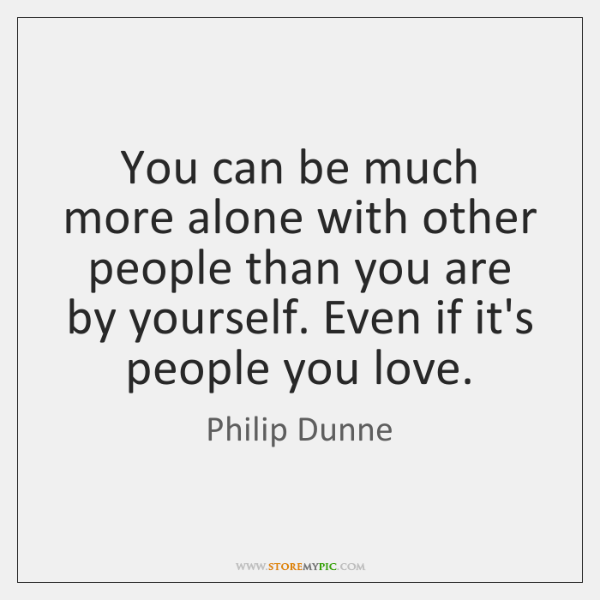 You can be much more alone with other people than you are ...