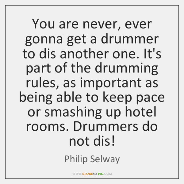 You are never, ever gonna get a drummer to dis another one. ...