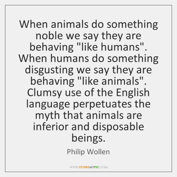 When animals do something noble we say they are behaving