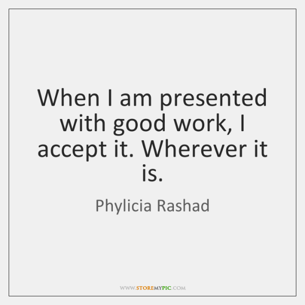 When I am presented with good work, I accept it. Wherever it ...