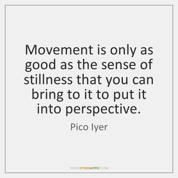 Movement is only as good as the sense of stillness that you ...