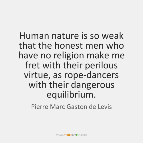 Human nature is so weak that the honest men who have no ...