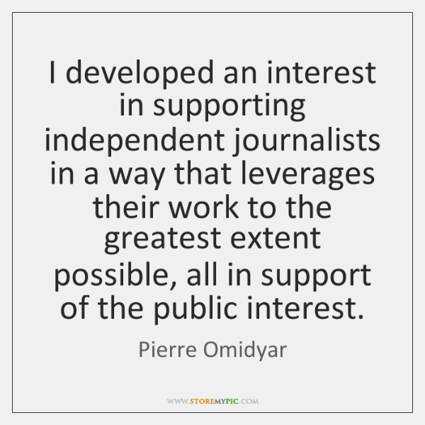 I developed an interest in supporting independent journalists in a way that ...