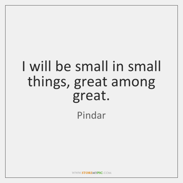I will be small in small things, great among great.
