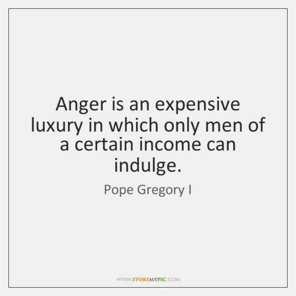 Anger is an expensive luxury in which only men of a certain ...