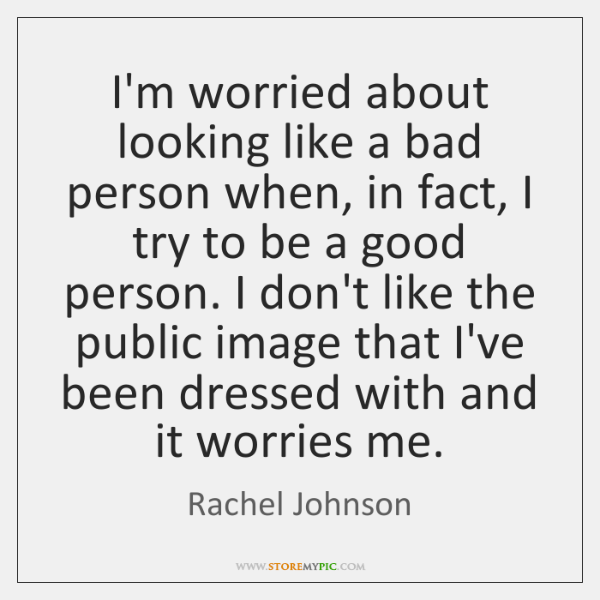 I'm worried about looking like a bad person when, in fact, I ...