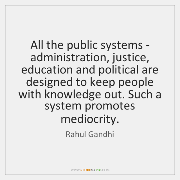 All the public systems - administration, justice, education and political are designed ...